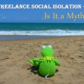 Why Freelance Social Isolation Is a Myth